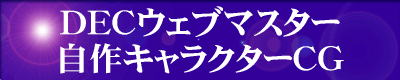 『DECウェブマスター・自作キャラクターCG』をご覧になりたい方は、『DECウェブマスター・自作キャラクターCG』のエンターバナーにクリックして下さい。