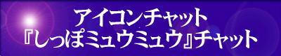 アイコンチャット・『しっぽミュウミュウ』チャット=『天使のしっぽ』や『東京ミュウミュウ』のファンだけのチャットです。 ご利用の方は、『アイコンチャット「しっぽミュウミュウ」チャット』のエンターバナーにクリックして下さい。