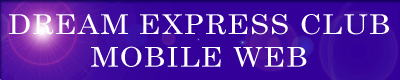 携帯電話をお持ちの方で『ドリーム エクスプレス クラブ』のモバイル〔携帯電話対応〕版・『DREAM EXPRESS CLUB・MOBILE WEB【ドリーム エクスプレス クラブ・モバイル ウェブ】』をご覧の方は、ここの『DREAM EXPRESS CLUB・MOBILE WEB』のエンターバナーにクリックして下さい。