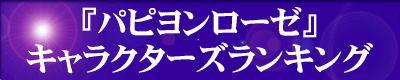 『パピヨンローゼ・キャラクターズランキング』をご利用の方は、『パピヨンローゼ・キャラクターズランキング』のエンターバナーにクリックして下さい。