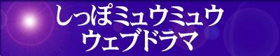 『しっぽミュウミュウ=ウェブドラマ』は、『天使のしっぽ』と『東京ミュウミュウ』との交流するウェブドラマです。 ご利用の方は、『しっぽミュウミュウ=ウェブドラマ』のエンターバナーにクリックして下さい。