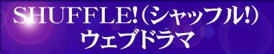 『SHUFFLE!(シャッフル!)=ウェブドラマ』は、『SHUFFLE!(シャッフル!)』だけのウェブドラマです。 ご利用の方は、『SHUFFLE!(シャッフル!)=ウェブドラマ』のエンターバナーにクリックして下さい。
