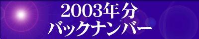 『2003年分』の『最新情報のバックナンバー』のページです。 ご覧の方は、『2003年分』の『最新情報のバックナンバー』のエンターバナーにクリックして下さい。