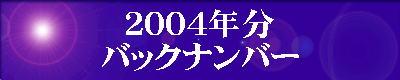 『2004年分』の『最新情報のバックナンバー』のページです。 ご覧の方は、『2004年分』の『最新情報のバックナンバー』のエンターバナーにクリックして下さい。