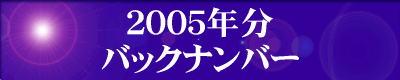 『2005年分』の『最新情報のバックナンバー』のページです。 ご覧の方は、『2005年分』の『最新情報のバックナンバー』のエンターバナーにクリックして下さい。
