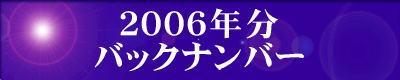 『2006年分』の『最新情報のバックナンバー』のページです。 ご覧の方は、『2006年分』の『最新情報のバックナンバー』のエンターバナーにクリックして下さい。