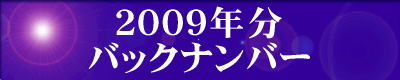 『2009年分』の『最新情報のバックナンバー』のページです。 ご覧の方は、『2009年分』の『最新情報のバックナンバー』のエンターバナーにクリックして下さい。